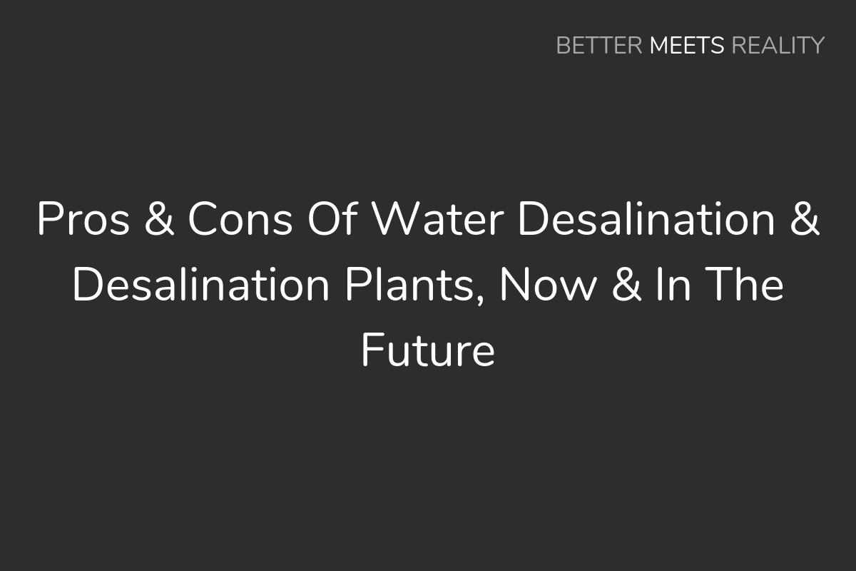 Pros & Cons Of Water Desalination & Desalination Plants, Now & In The Future
