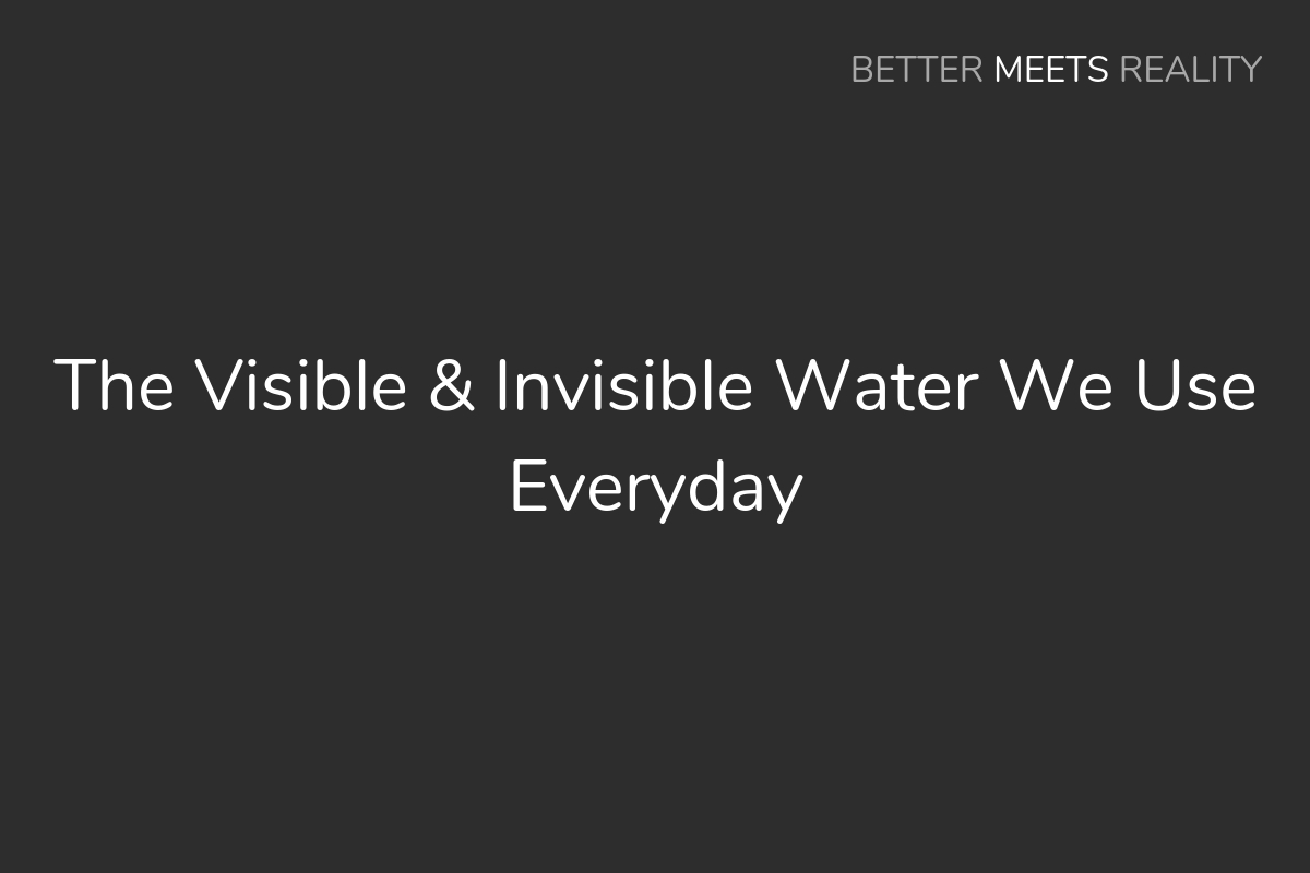 The Visible & Invisible Water We Use Everyday