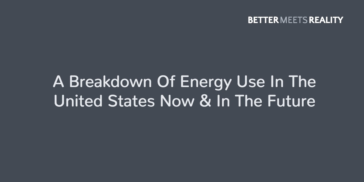 A Breakdown Of Energy Use In The United States Now & In The Future
