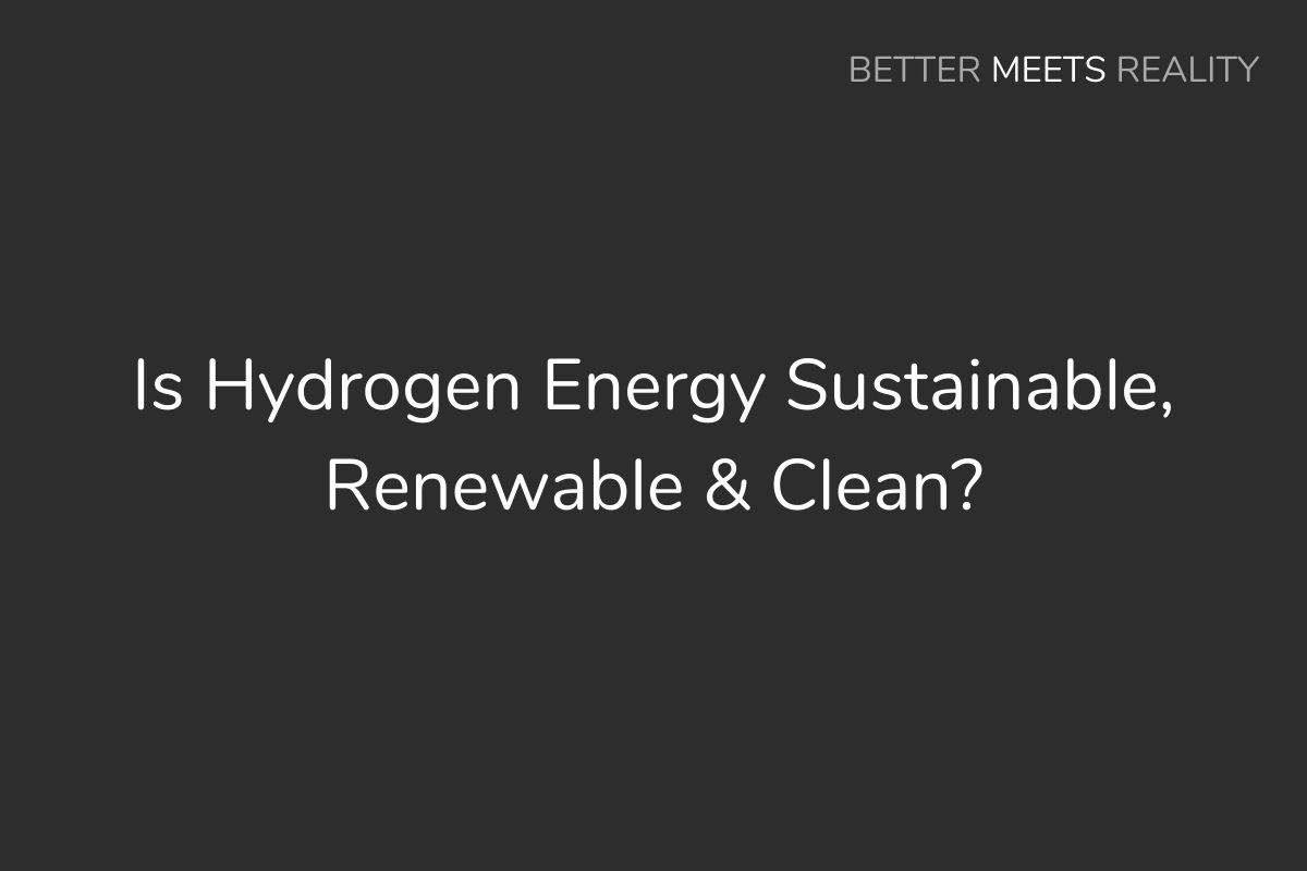 Is Hydrogen Energy Sustainable, Renewable & Clean?